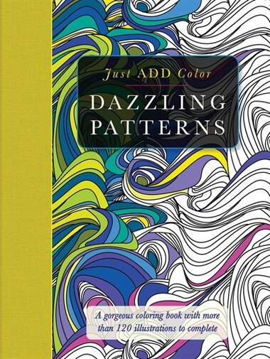 Just Add Color Dazzling Patterns A Gorgeous Coloring Book With More Than 120 Illustrations