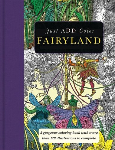 Just Add Color Fairyland A Gorgeous Coloring Book With More Than 120 Illustrations To