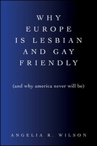 Why Europe Is Lesbian and Gay Friendly (and Why America Never Will Be)