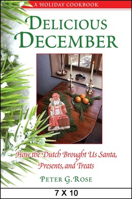 Book Delicious December: How the Dutch Brought Us Santa, Presents, and Treats: A Holiday Cookbook by Peter G. Rose