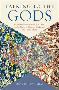 Talking to the Gods: Occultism in the Work of W. B. Yeats, Arthur Machen, Algernon Blackwood, and…