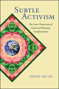 Subtle Activism: The Inner Dimension of Social and Planetary Transformation