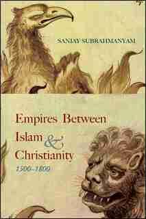 Empires between Islam and Christianity, 1500-1800 by Sanjay Subrahmanyam