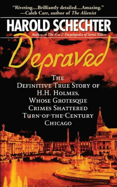 Depraved: The Definitive True Story of H.H. Holmes, Whose Grotesque Crimes Shattered Turn-of-the-Century Chic by Harold Schechter