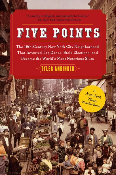 Five Points: The 19th Century New York City Neighborhood that Invented Tap Dance, Stole Elections, and Became th by Tyler Anbinder