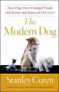 The Modern Dog: How Dogs Have Changed People and Society and Improved Our Lives by Stanley Coren
