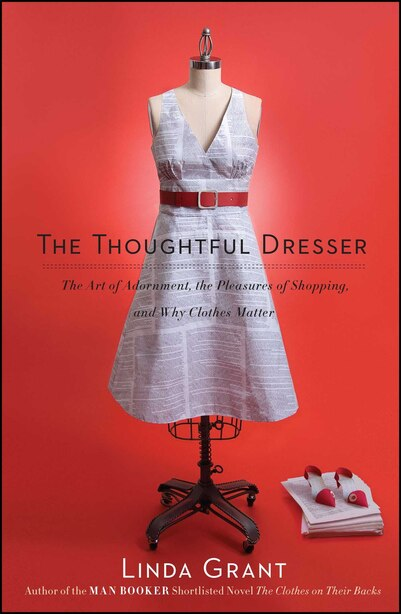 The Thoughtful Dresser: The Art of Adornment, the Pleasures of Shopping, and Why Clothes Matter by LINDA GRANT