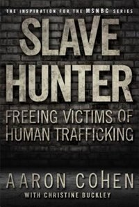 Slave Hunter: Freeing Victims of Human Trafficking by Aaron Cohen