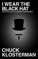 Book I Wear the Black Hat: Grappling with Villains (Real and Imagined) by Chuck Klosterman