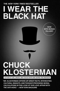 I Wear the Black Hat: Grappling with Villains (Real and Imagined) by Chuck Klosterman