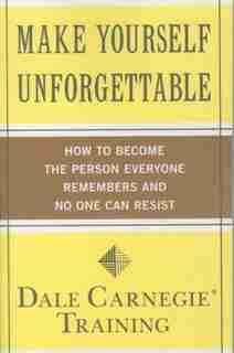 Make Yourself Unforgettable: How to Become the Person Everyone Remembers and No One Can Resist by Dale Carnegie Training
