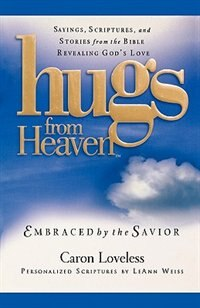 Hugs From Heaven: Embraced By The Savior: Sayings, Scriptures, And Stories From The Bible Revealing God's Love by Caron Loveless