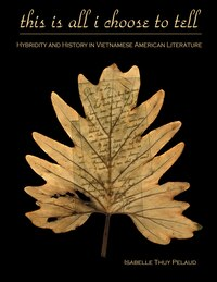 This Is All I Choose to Tell: History and Hybridity in Vietnamese American Literature