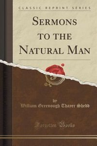 Sermons to the Natural Man (Classic Reprint) by William Greenough Thayer Shedd