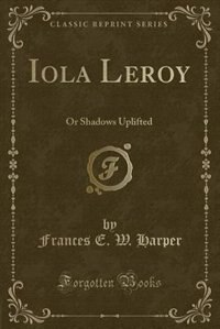 Iola Leroy: Or Shadows Uplifted (Classic Reprint)