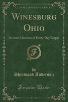 Winesburg Ohio: Intimate Histories of Every-Day People (Classic Reprint)