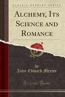 Alchemy, Its Science and Romance (Classic Reprint)