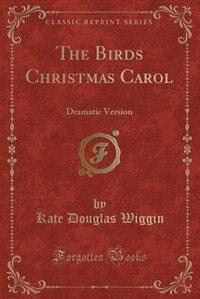 The Birds Christmas Carol: Dramatic Version (Classic Reprint) by Kate Douglas Wiggin