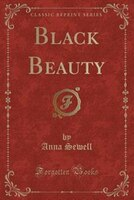 Black Beauty: The Autobiography of a Horse (Classic Reprint)