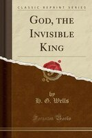 God, the Invisible King (Classic Reprint)