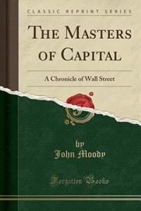 The Masters of Capital: A Chronicle of Wall Street (Classic Reprint) by John Moody