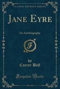 Jane Eyre: An Autobiography (Classic Reprint) de Currer Bell