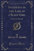 Incidents in the Life of a Slave Girl: Written by Herself (Classic Reprint)