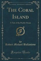 The Coral Island: A Tale of the Pacific Ocean (Classic Reprint)