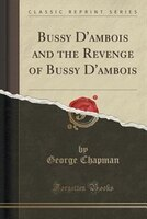 Bussy D'ambois and the Revenge of Bussy D'ambois (Classic Reprint)