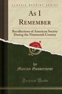 As I Remember: Recollections of American Society During the Nineteenth Century (Classic Reprint) by Marian Gouverneur