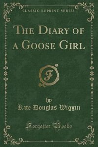 The Diary of a Goose Girl (Classic Reprint) by Kate Douglas Wiggin