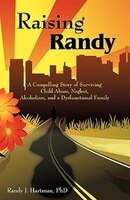 Raising Randy: A Compelling Story of Surviving Child Abuse, Neglect, Alcoholism, and a…