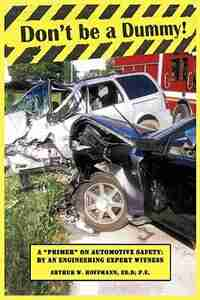 Don't be a Dummy: Primer on Automotive Safety by an Engineering Expert Witness by Arthur W. Hoffmann Ed.D P.E.