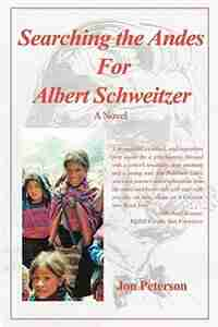 Searching the Andes for Albert Schweitzer: A Novel by Jon Peterson