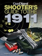 Gun Digest Shooter's Guide to the 1911: A Guide to the Greatest Pistol of All Time