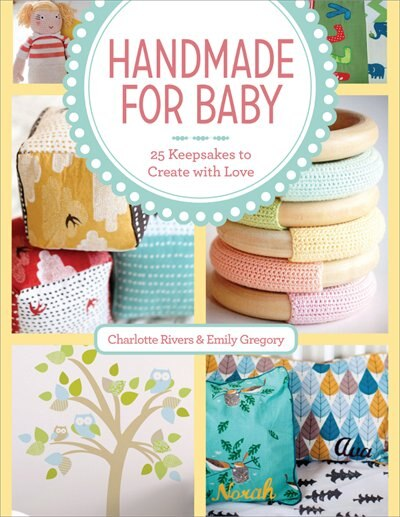 Handmade For Baby: 25 Keepsakes To Create With Love by Charlotte Rivers