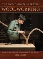 The Foundations Of Better Woodworking: How to use your body, tools and materials to do your best…