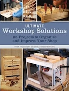 Ultimate Workshop Solutions: 35 Projects To Organize And Improve Your Shop