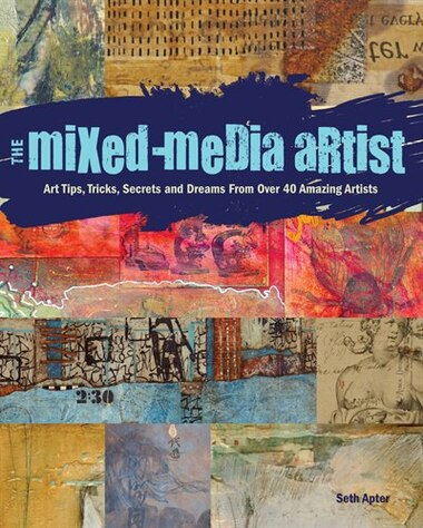 The Mixed-media Artist: Art Tips, Tricks, Secrets And Dreams From Over 40 Amazing Artists by Seth Apter