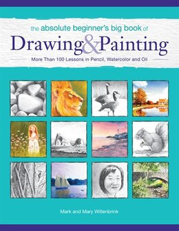 Book The Absolute Beginner's Big Book Of Drawing And Painting: More Than 100 Lessons In Pencil… by Mark Willenbrink
