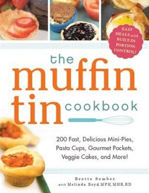 The Muffin Tin Cookbook: 200 Fast, Delicious Mini-Pies, Pasta Cups, Gourmet Pockets, Veggie Cakes, and More! by Brette Sember