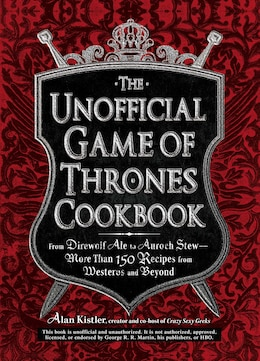 Book The Unofficial Game of Thrones Cookbook: From Direwolf Ale to Auroch Stew - More Than 150 Recipes… by Alan Kistler