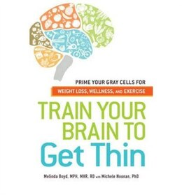 Book Train Your Brain To Get Thin: Prime Your Gray Cells For Weight Loss, Wellness, And Exercise by Melinda Boyd