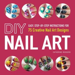 Book Diy Nail Art: Easy, Step-by-Step Instructions for 75 Creative Nail Art Designs by Catherine Rodgers
