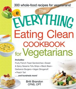 Book The Everything Eating Clean Cookbook for Vegetarians: Includes Fruity French Toast Sandwiches… by Britt Brandon