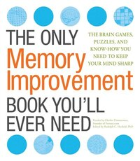The Only Memory Improvement Book You'll Ever Need: The Brain Games, Puzzles, And Know-how You Need…