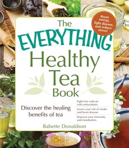 Book The Everything Healthy Tea Book: Discover The Healing Benefits Of Tea by Babette Donaldson