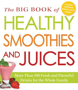 Book The Big Book Of Healthy Smoothies And Juices: More Than 500 Fresh And Flavorful Drinks For The… by Editors Of Adams Media