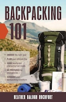 Backpacking 101: Choose the right gear, Plan your ultimate trip, Cook hearty and energizing trail…