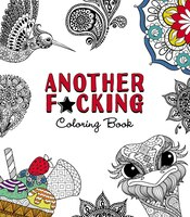 Another F*cking Coloring Book: Paisley Patterns, Meditative Mandalas, And All That Other Sh*t